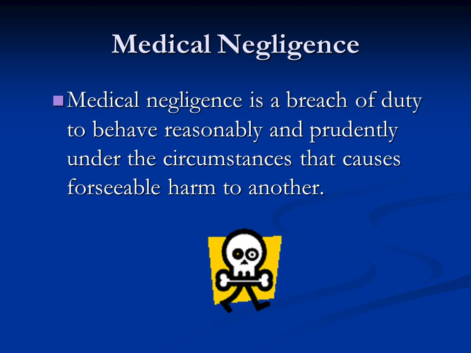 Medical Negligence Medical negligence is a breach of duty to behave reasonably and prudently under the circumstances that causes forseeable harm to another.