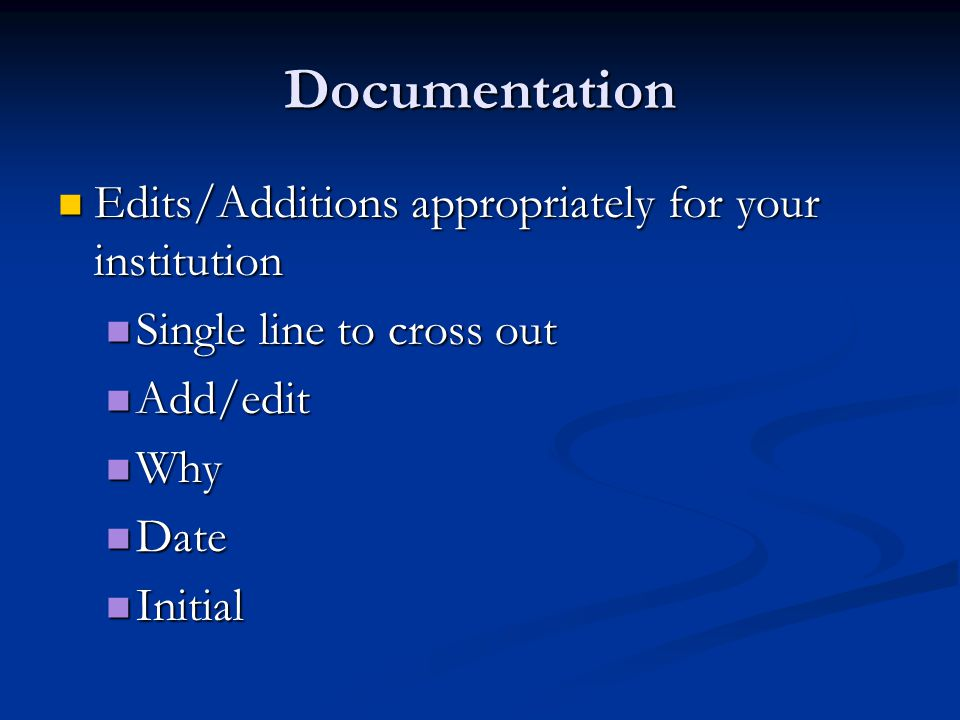 Documentation Edits/Additions appropriately for your institution Edits/Additions appropriately for your institution Single line to cross out Single line to cross out Add/edit Add/edit Why Why Date Date Initial Initial
