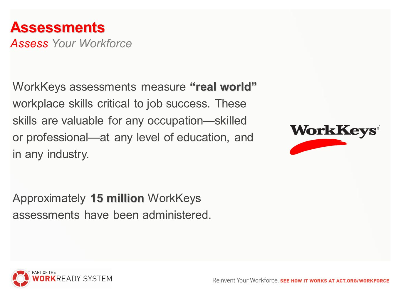 """real world"" WorkKeys assessments measure ""real world"" workplace skills critical to job success. These skills are valuable for any occupation—skilled"