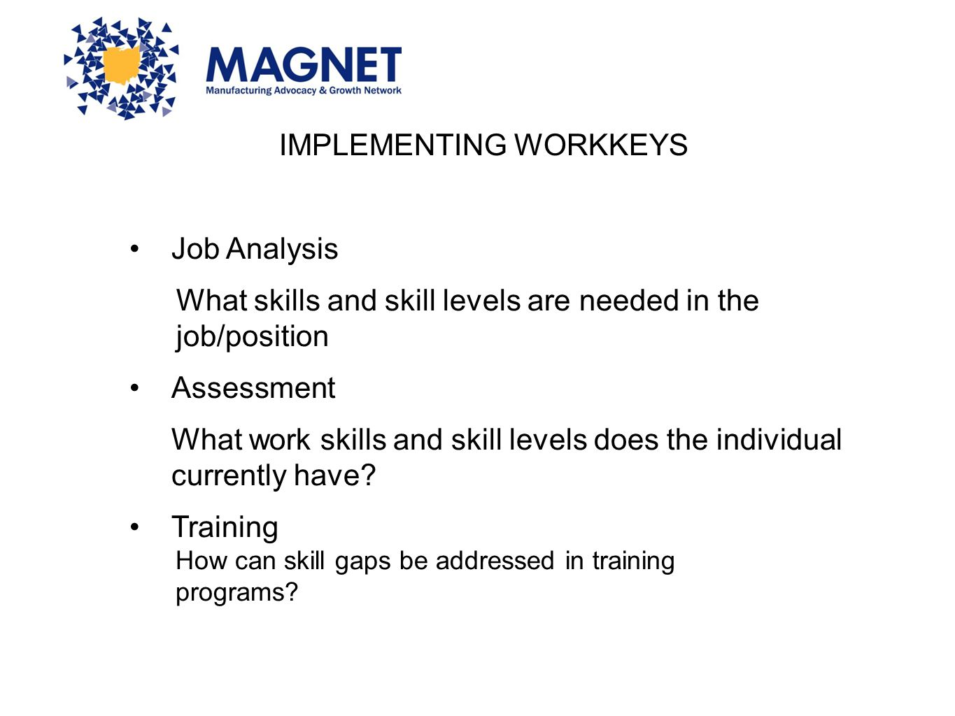 IMPLEMENTING WORKKEYS Job Analysis What skills and skill levels are needed in the job/position Assessment What work skills and skill levels does the i