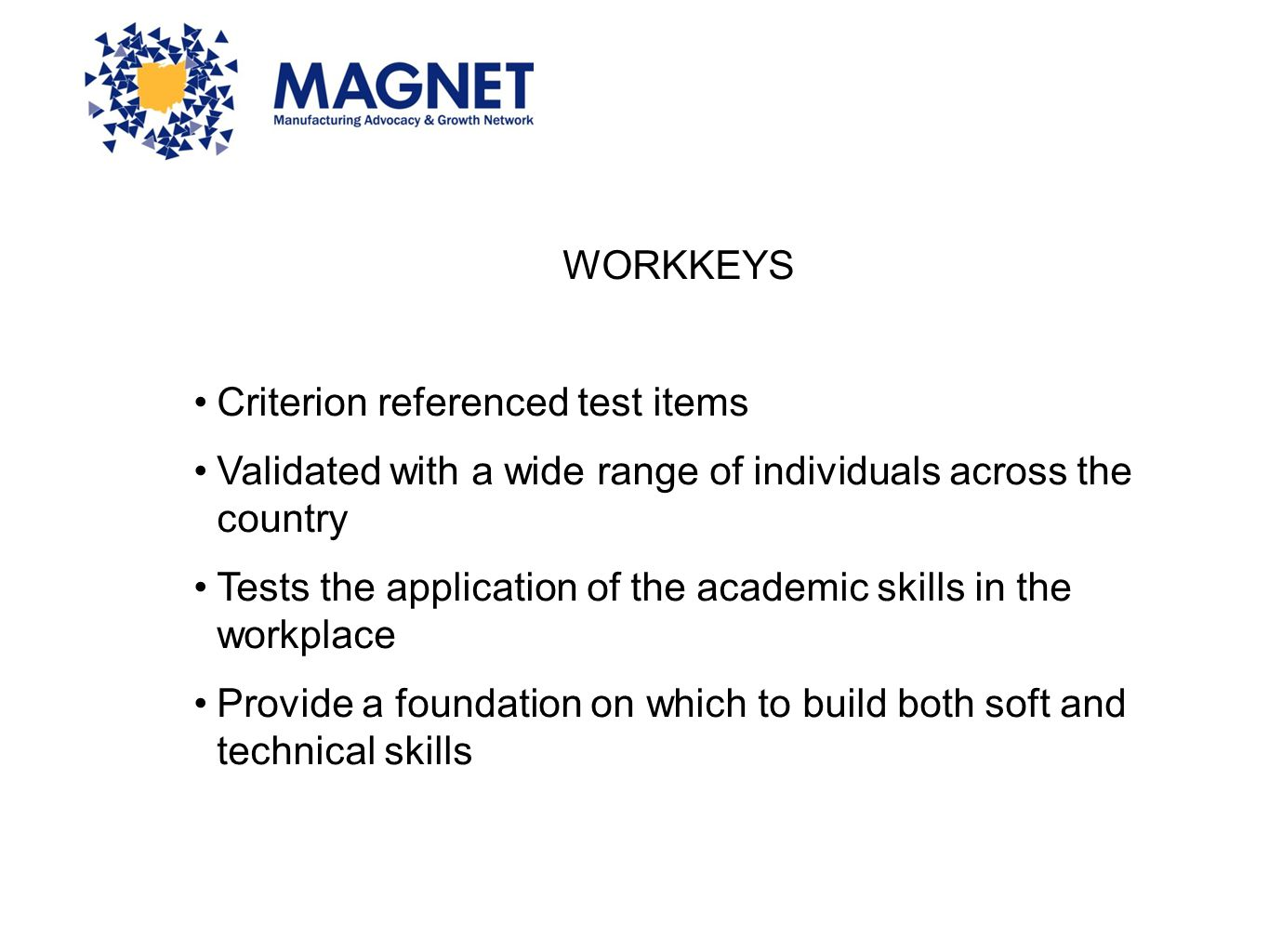 WORKKEYS Criterion referenced test items Validated with a wide range of individuals across the country Tests the application of the academic skills in
