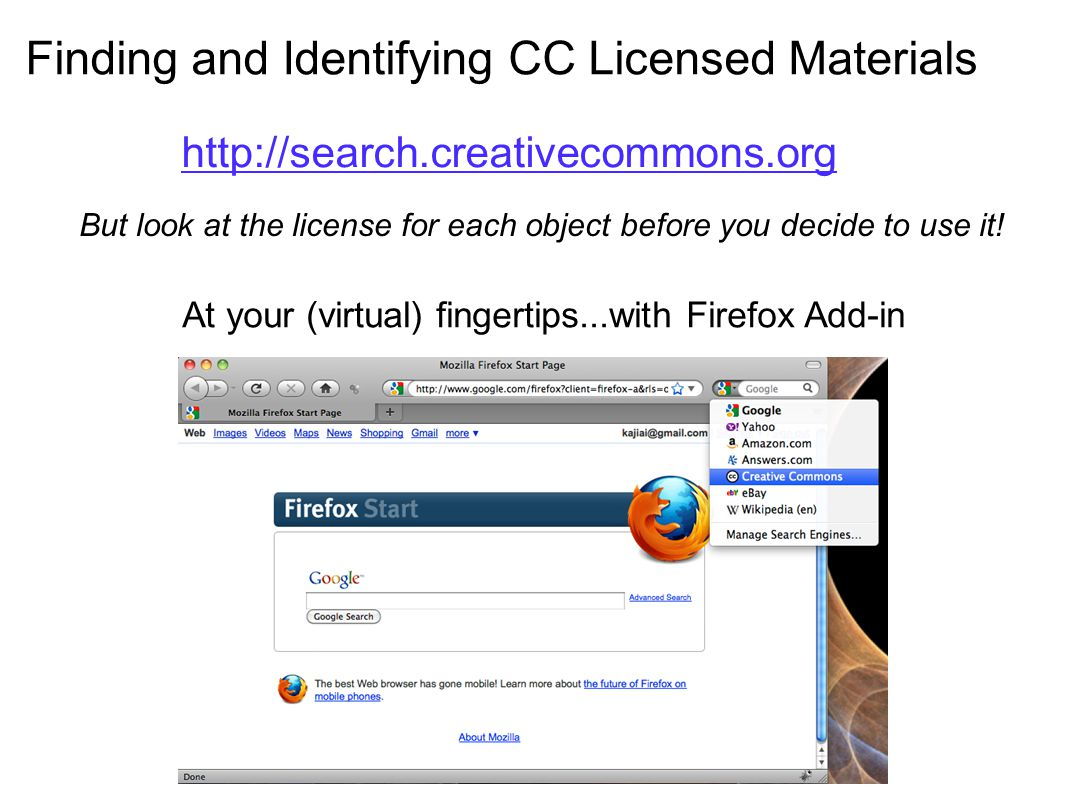 Finding and Identifying CC Licensed Materials At your (virtual) fingertips...with Firefox Add-in http://search.creativecommons.org But look at the lic