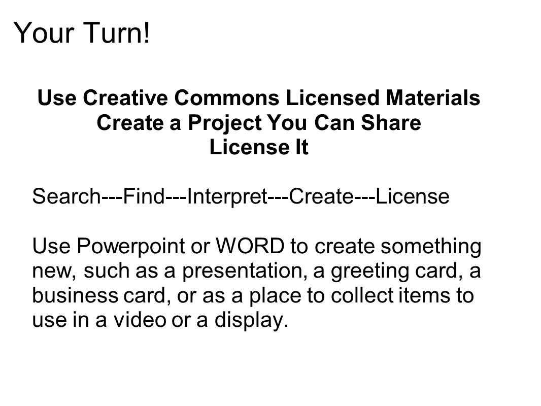 Your Turn! Use Creative Commons Licensed Materials Create a Project You Can Share License It Search---Find---Interpret---Create---License Use Powerpoi