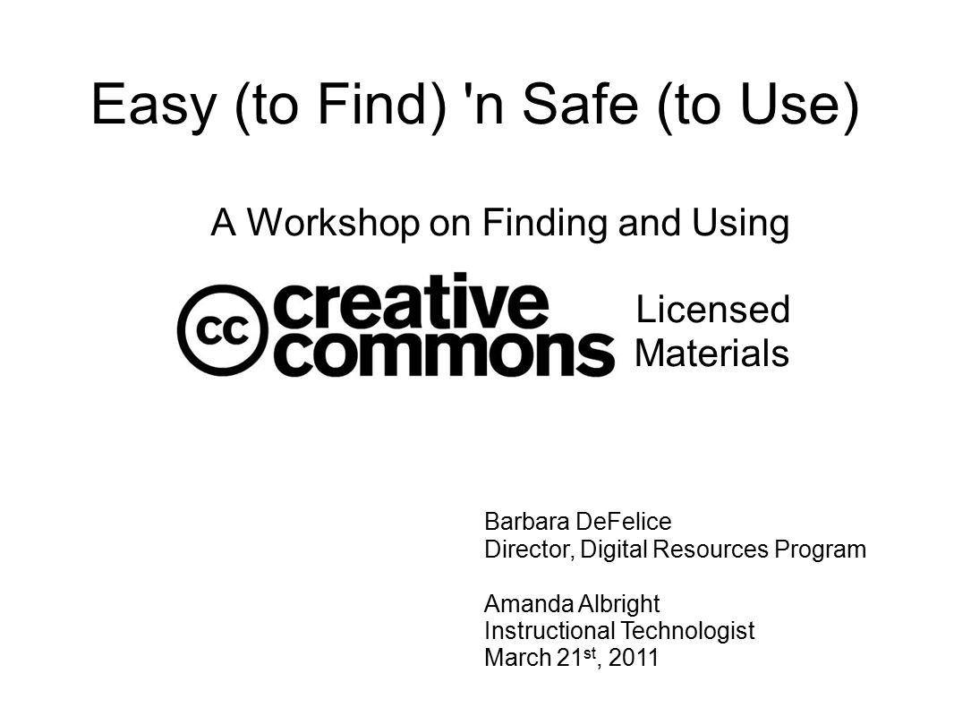 Easy (to Find) n Safe (to Use) A Workshop on Finding and Using Licensed Materials Barbara DeFelice Director, Digital Resources Program Amanda Albright Instructional Technologist March 21 st, 2011