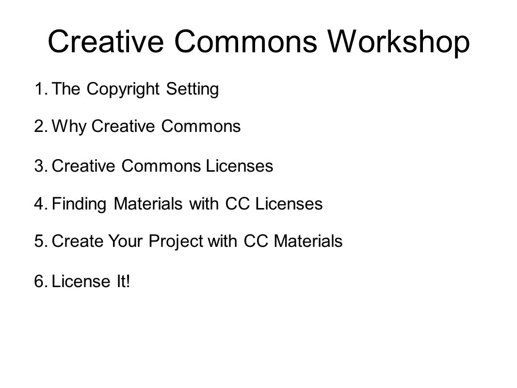 Creative Commons Workshop 1.The Copyright Setting 2.Why Creative Commons 3.Creative Commons Licenses 4.Finding Materials with CC Licenses 5.Create You