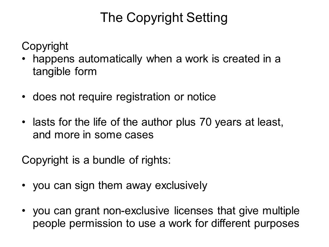 Copyright happens automatically when a work is created in a tangible form does not require registration or notice lasts for the life of the author plu