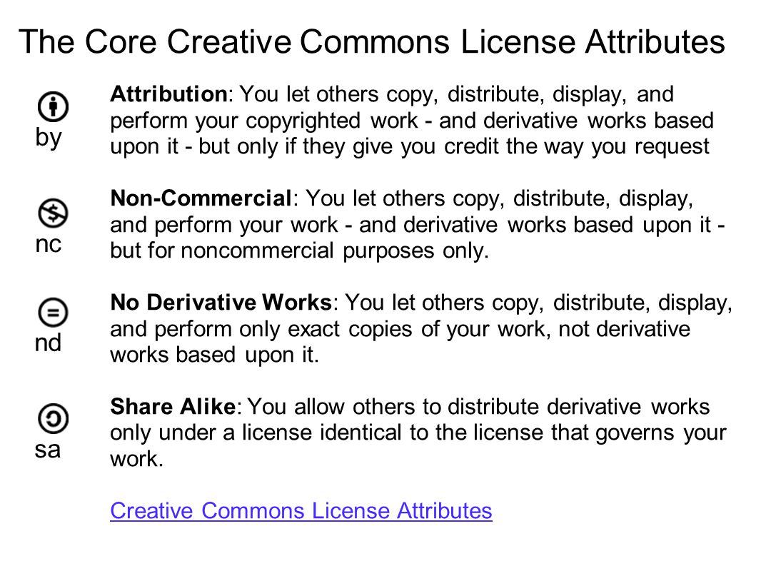 The Core Creative Commons License Attributes Attribution: You let others copy, distribute, display, and perform your copyrighted work - and derivative works based upon it - but only if they give you credit the way you request Non-Commercial: You let others copy, distribute, display, and perform your work - and derivative works based upon it - but for noncommercial purposes only.