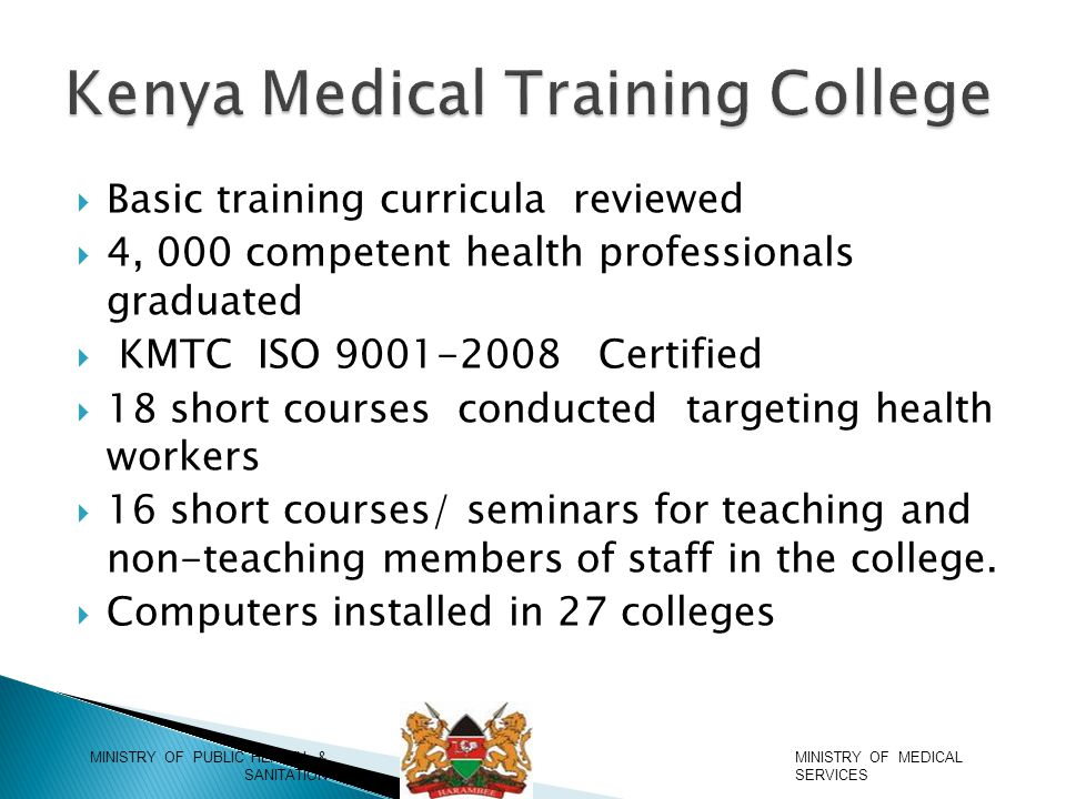  Basic training curricula reviewed  4, 000 competent health professionals graduated  KMTC ISO 9001-2008 Certified  18 short courses conducted targeting health workers  16 short courses/ seminars for teaching and non-teaching members of staff in the college.