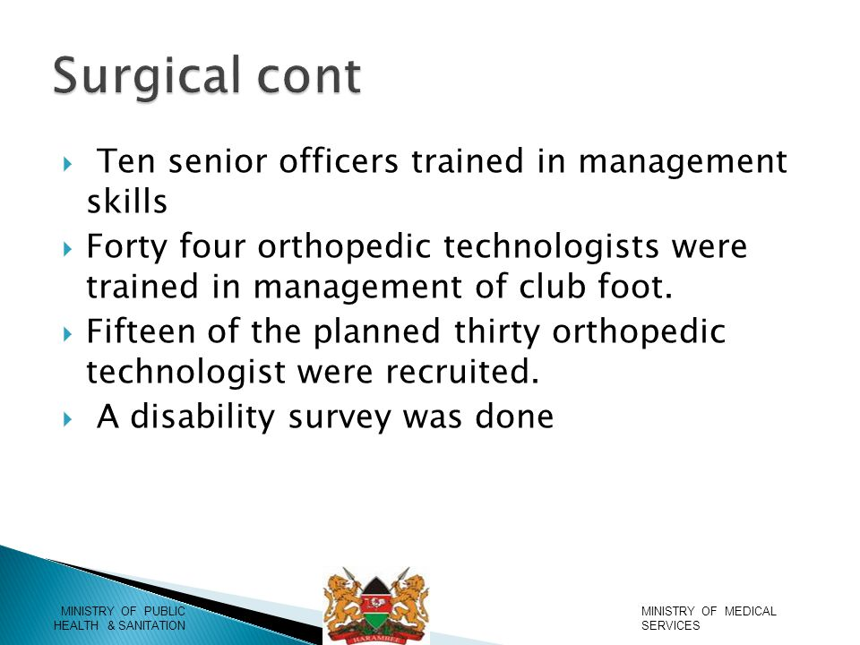  Ten senior officers trained in management skills  Forty four orthopedic technologists were trained in management of club foot.