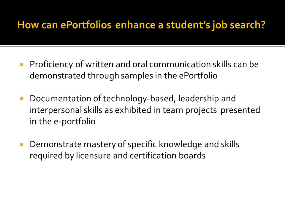  Proficiency of written and oral communication skills can be demonstrated through samples in the ePortfolio  Documentation of technology-based, leadership and interpersonal skills as exhibited in team projects presented in the e-portfolio  Demonstrate mastery of specific knowledge and skills required by licensure and certification boards
