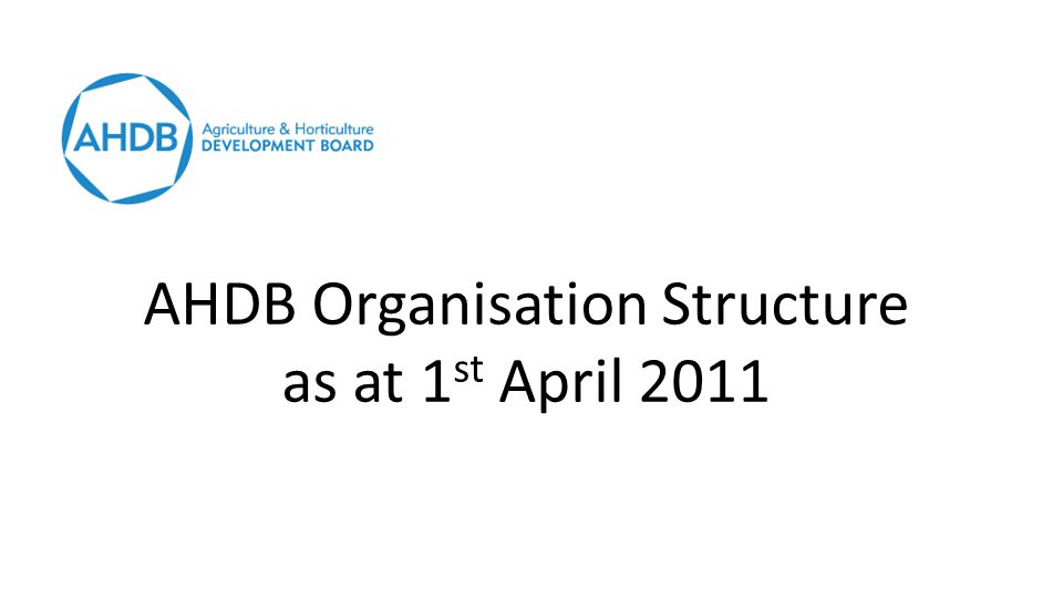 AHDB Organisation Structure as at 1 st April 2011