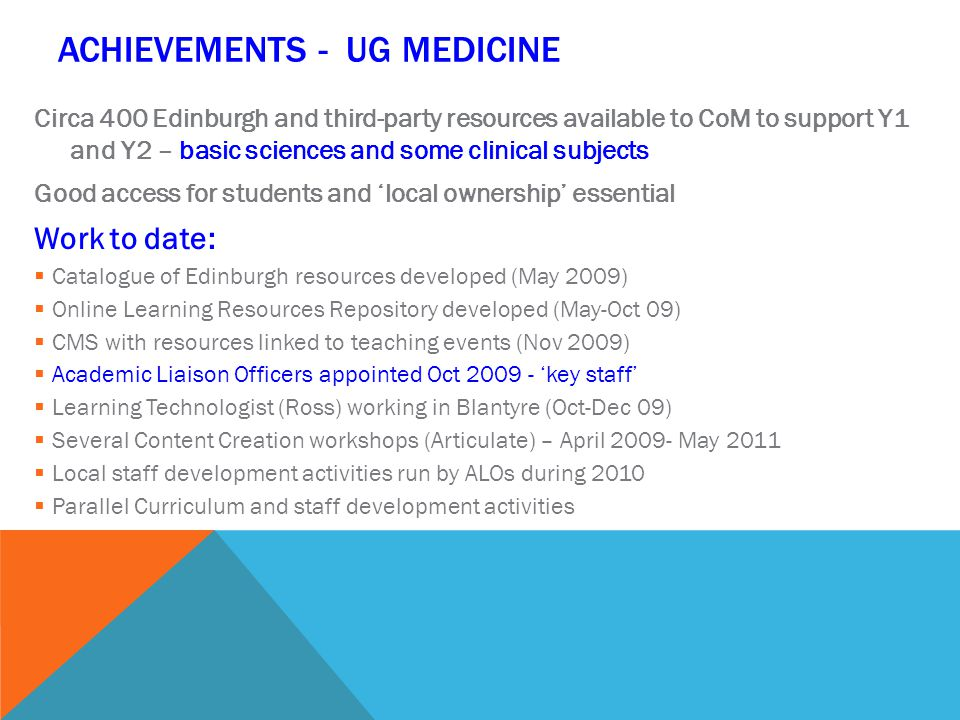 ACHIEVEMENTS - UG MEDICINE Circa 400 Edinburgh and third-party resources available to CoM to support Y1 and Y2 – basic sciences and some clinical subjects Good access for students and 'local ownership' essential Work to date:  Catalogue of Edinburgh resources developed (May 2009)  Online Learning Resources Repository developed (May-Oct 09)  CMS with resources linked to teaching events (Nov 2009)  Academic Liaison Officers appointed Oct 2009 - 'key staff'  Learning Technologist (Ross) working in Blantyre (Oct-Dec 09)  Several Content Creation workshops (Articulate) – April 2009- May 2011  Local staff development activities run by ALOs during 2010  Parallel Curriculum and staff development activities