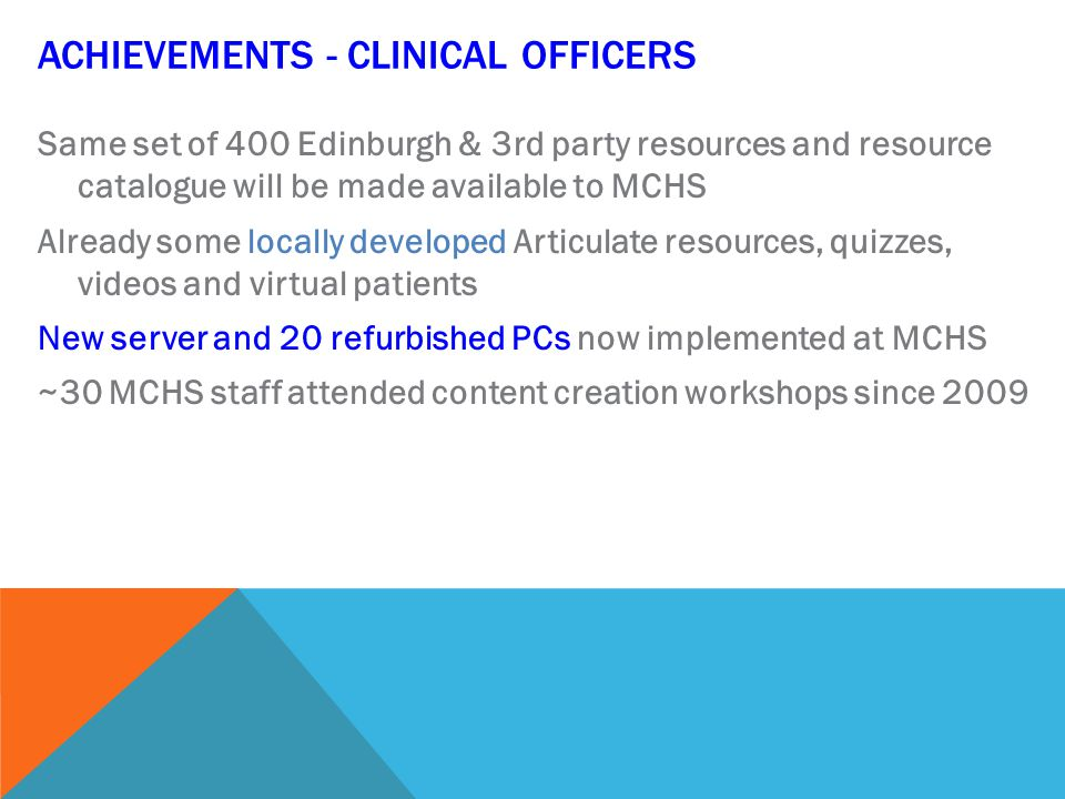 ACHIEVEMENTS - CLINICAL OFFICERS Same set of 400 Edinburgh & 3rd party resources and resource catalogue will be made available to MCHS Already some locally developed Articulate resources, quizzes, videos and virtual patients New server and 20 refurbished PCs now implemented at MCHS ~30 MCHS staff attended content creation workshops since 2009