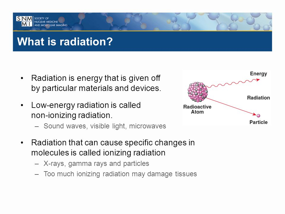 What is radiation? Radiation is energy that is given off by particular materials and devices. Low-energy radiation is called non-ionizing radiation. –