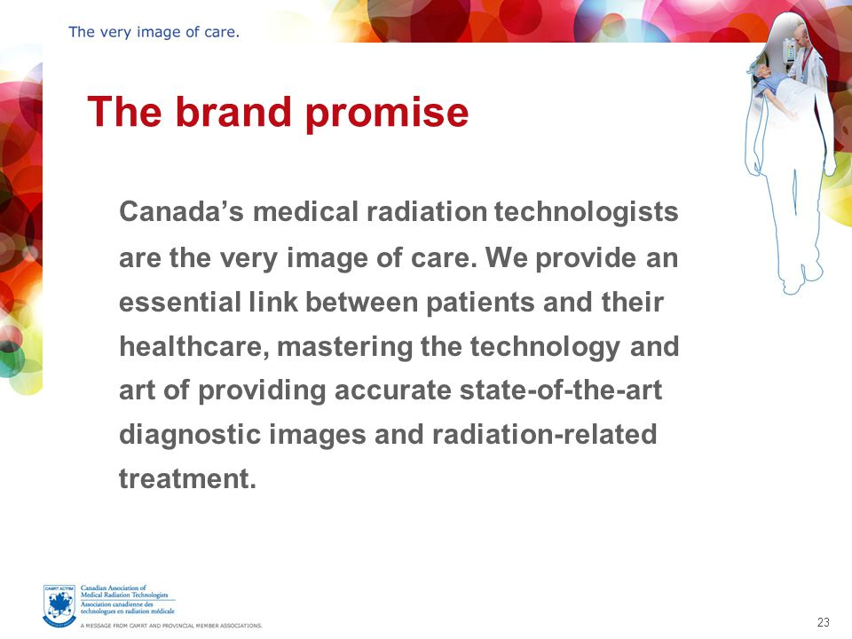 23 The brand promise Canada's medical radiation technologists are the very image of care.