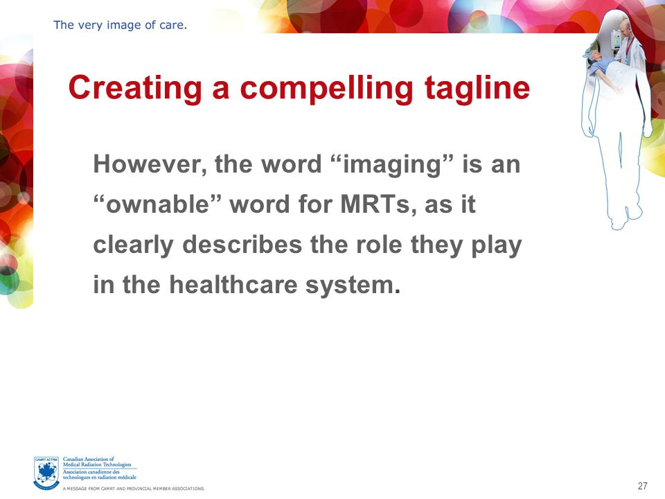 27 Creating a compelling tagline However, the word imaging is an ownable word for MRTs, as it clearly describes the role they play in the healthcare system.