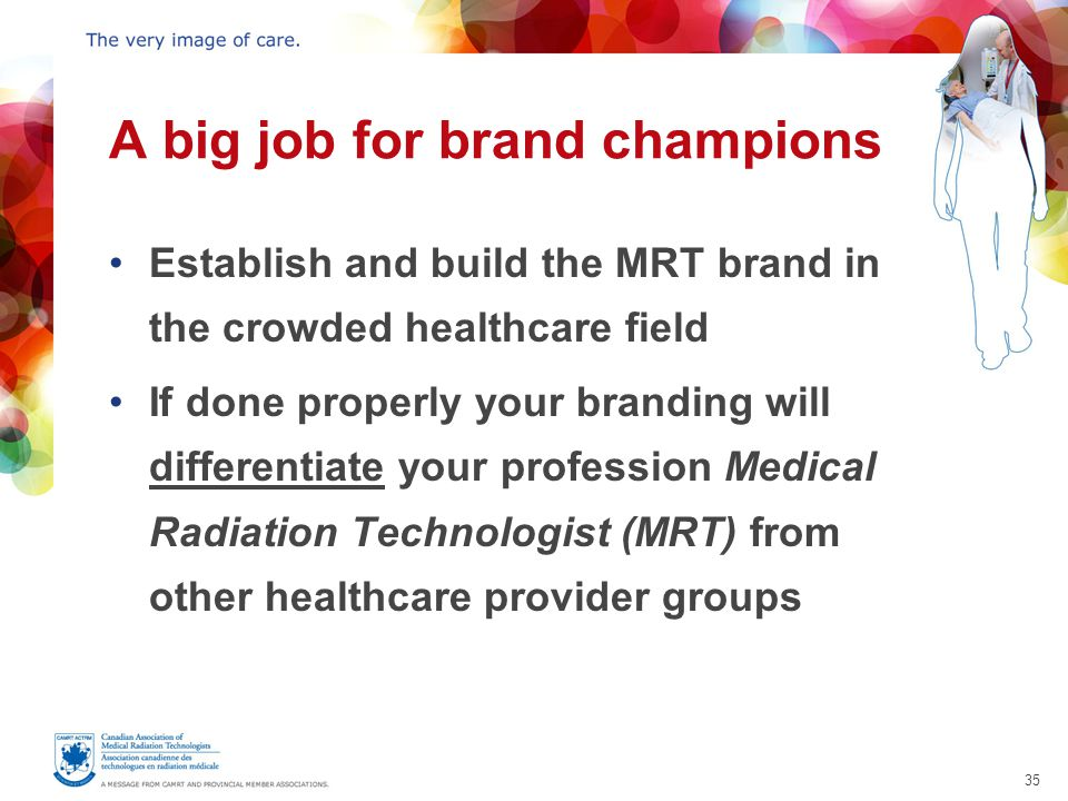 35 A big job for brand champions Establish and build the MRT brand in the crowded healthcare field If done properly your branding will differentiate your profession Medical Radiation Technologist (MRT) from other healthcare provider groups