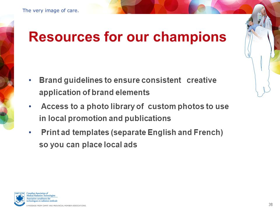 38 Resources for our champions Brand guidelines to ensure consistent creative application of brand elements Access to a photo library of custom photos to use in local promotion and publications Print ad templates (separate English and French) so you can place local ads