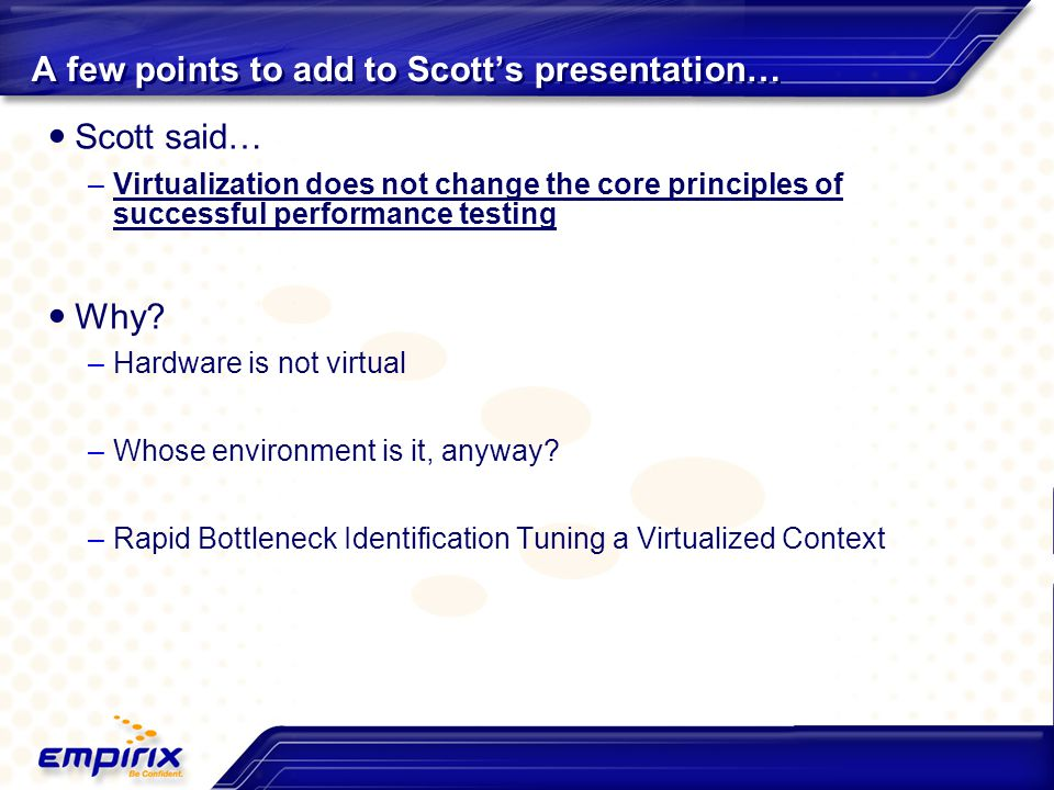 A few points to add to Scott's presentation… Scott said… –Virtualization does not change the core principles of successful performance testing Why? –H