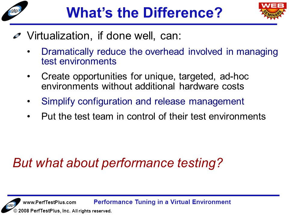 www.PerfTestPlus.com © 2008 PerfTestPlus, Inc. All rights reserved. Performance Tuning in a Virtual Environment Page 7 Virtualization, if done well, c