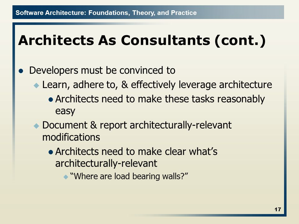 Software Architecture: Foundations, Theory, and Practice Architects As Consultants (cont.) Developers must be convinced to u Learn, adhere to, & effec