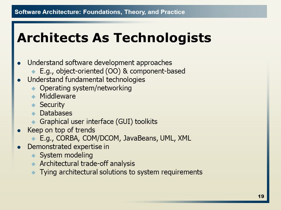 Software Architecture: Foundations, Theory, and Practice Architects As Technologists Understand software development approaches u E.g., object-oriente