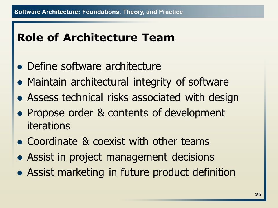 Software Architecture: Foundations, Theory, and Practice Role of Architecture Team Define software architecture Maintain architectural integrity of so