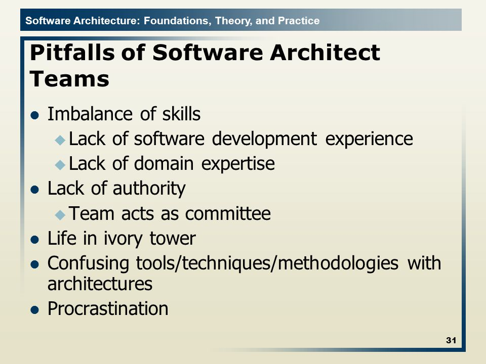Software Architecture: Foundations, Theory, and Practice Pitfalls of Software Architect Teams Imbalance of skills u Lack of software development exper