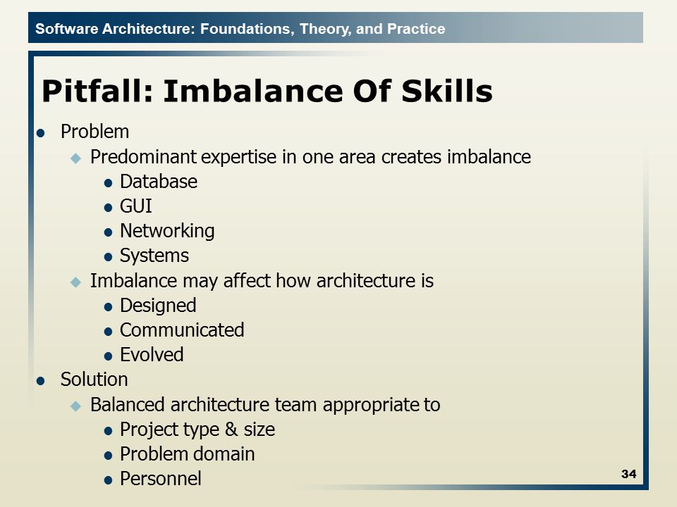 Software Architecture: Foundations, Theory, and Practice Pitfall: Imbalance Of Skills Problem u Predominant expertise in one area creates imbalance Da