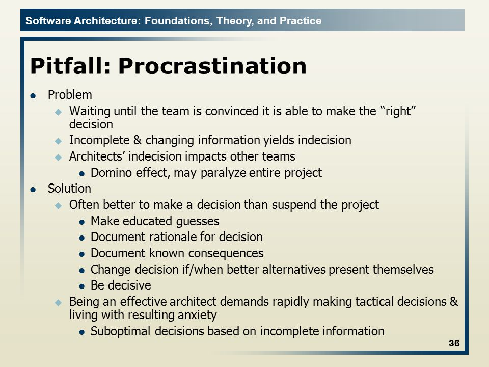 Software Architecture: Foundations, Theory, and Practice Pitfall: Procrastination Problem u Waiting until the team is convinced it is able to make the