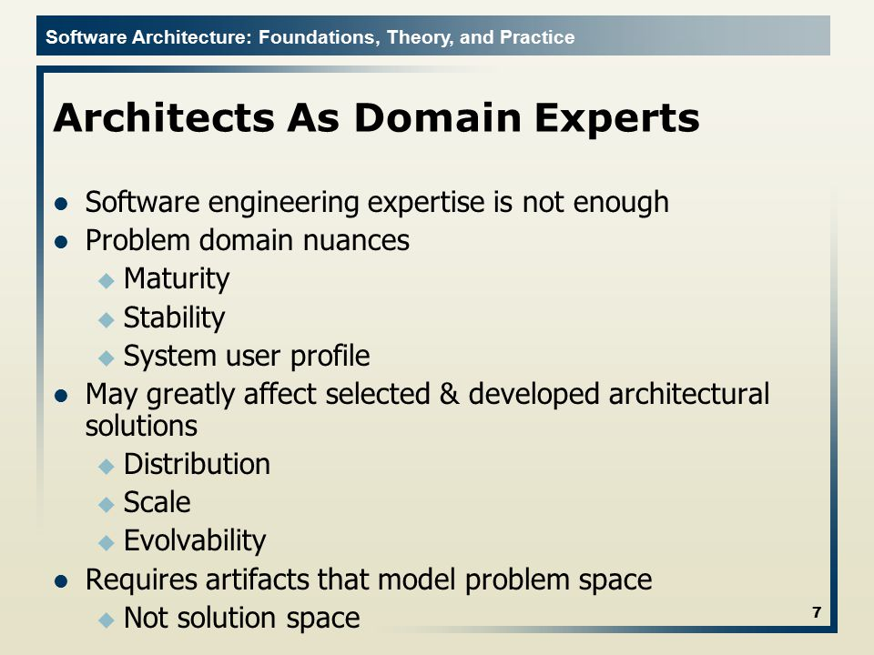 Software Architecture: Foundations, Theory, and Practice Architects As Domain Experts Software engineering expertise is not enough Problem domain nuan