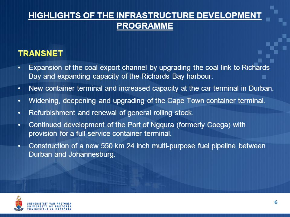 6 HIGHLIGHTS OF THE INFRASTRUCTURE DEVELOPMENT PROGRAMME TRANSNET Expansion of the coal export channel by upgrading the coal link to Richards Bay and expanding capacity of the Richards Bay harbour.