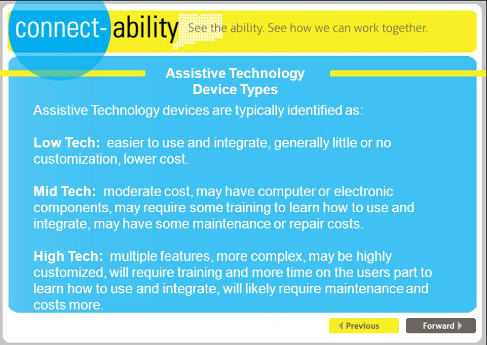 Assistive Technology Device Types Assistive Technology devices are typically identified as: Low Tech: easier to use and integrate, generally little or no customization, lower cost.