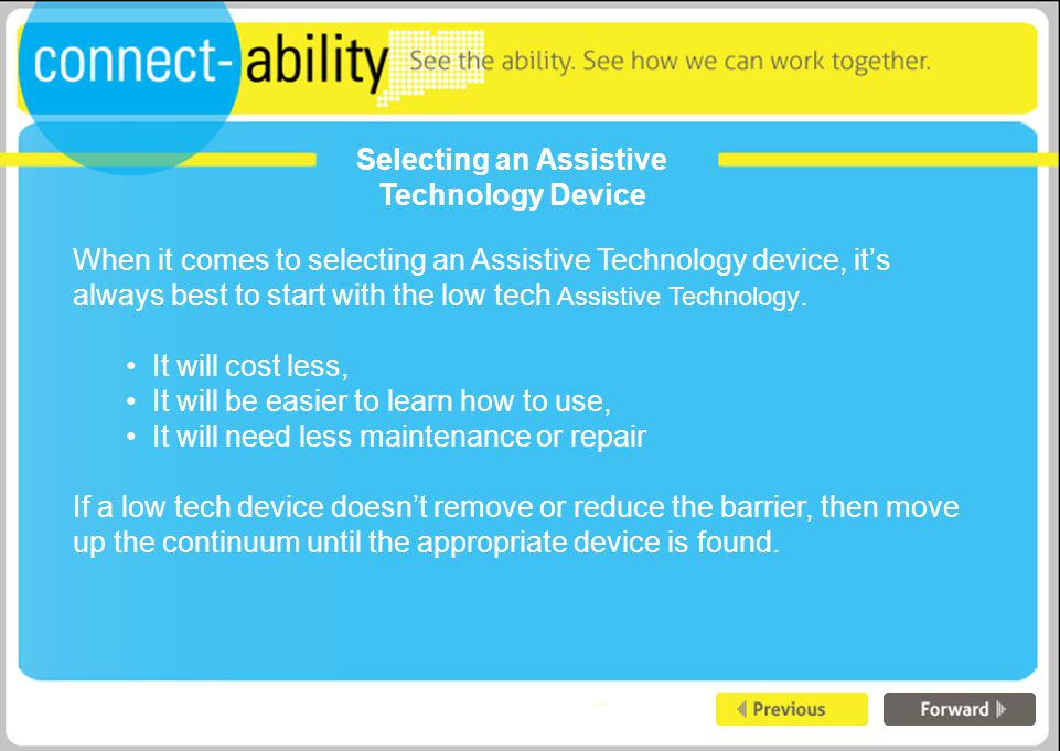 Selecting an Assistive Technology Device When it comes to selecting an Assistive Technology device, it's always best to start with the low tech Assistive Technology.