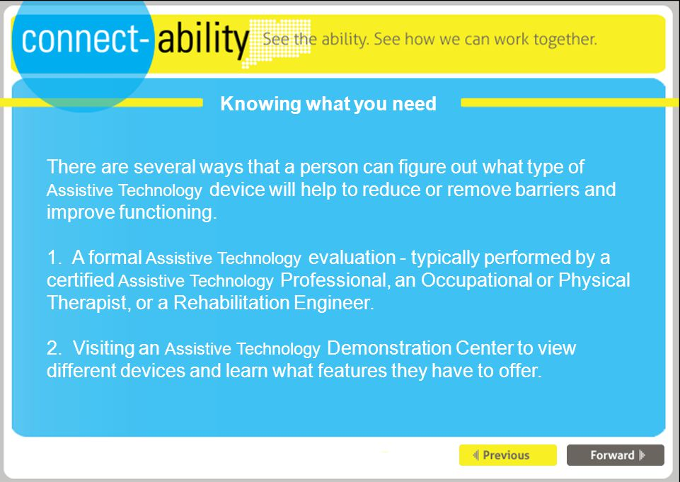 Knowing what you need There are several ways that a person can figure out what type of Assistive Technology device will help to reduce or remove barriers and improve functioning.