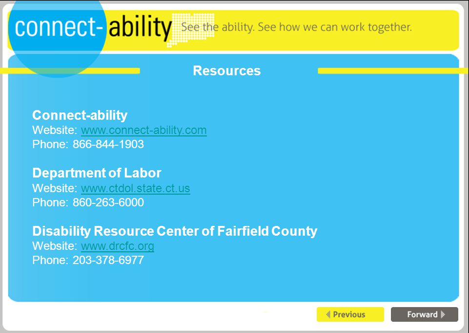 Resources Connect-ability Website: www.connect-ability.comwww.connect-ability.com Phone: 866-844-1903 Department of Labor Website: www.ctdol.state.ct.uswww.ctdol.state.ct.us Phone: 860-263-6000 Disability Resource Center of Fairfield County Website: www.drcfc.orgwww.drcfc.org Phone: 203-378-6977