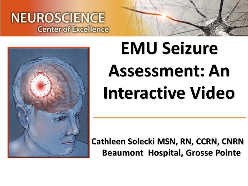 EMU Seizure Assessment: An Interactive Video Cathleen Solecki MSN, RN, CCRN, CNRN Beaumont Hospital, Grosse Pointe