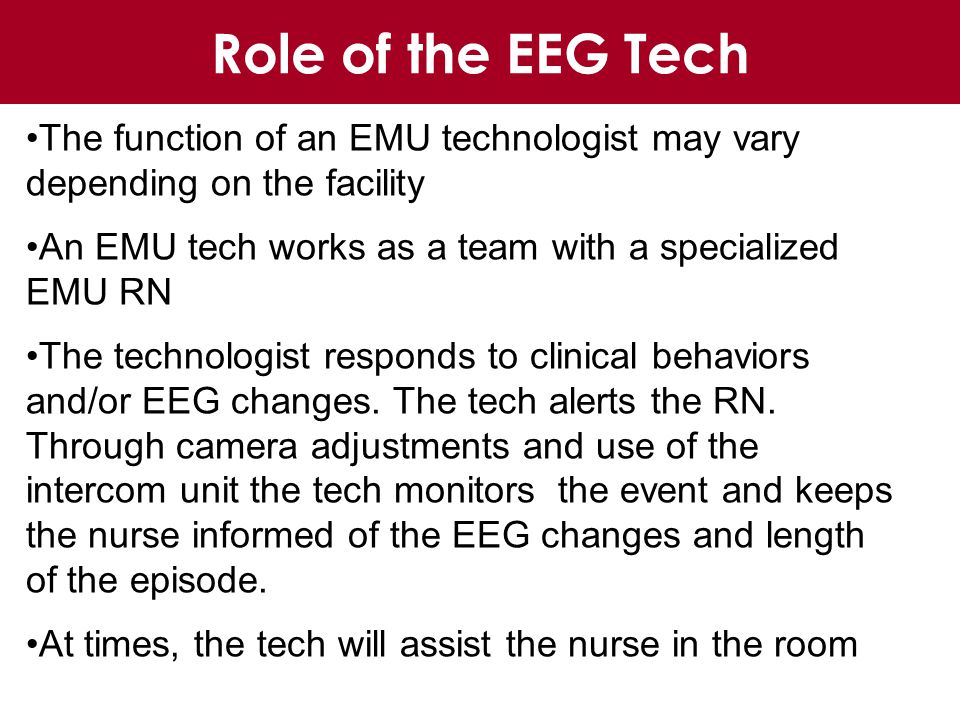 Role of the EEG Tech The function of an EMU technologist may vary depending on the facility An EMU tech works as a team with a specialized EMU RN The technologist responds to clinical behaviors and/or EEG changes.