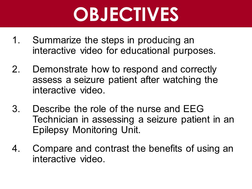 Benefits of Interactive Video Pros Used as an educational resource for nurses and EEG Technicians Reproducible, educationally and financially sound Videos can foster critical skills such as problem solving, critical thinking, and collaboration It ensures that everyone gets the same information at the same time