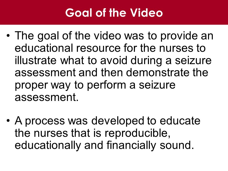 Goal of the Video The goal of the video was to provide an educational resource for the nurses to illustrate what to avoid during a seizure assessment and then demonstrate the proper way to perform a seizure assessment.