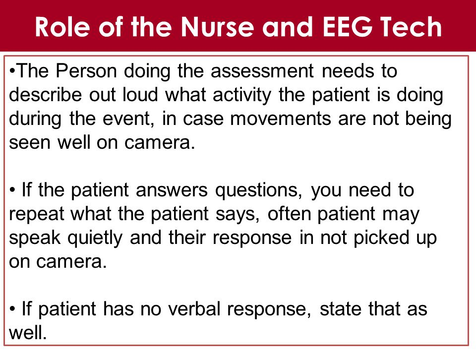 The Person doing the assessment needs to describe out loud what activity the patient is doing during the event, in case movements are not being seen well on camera.