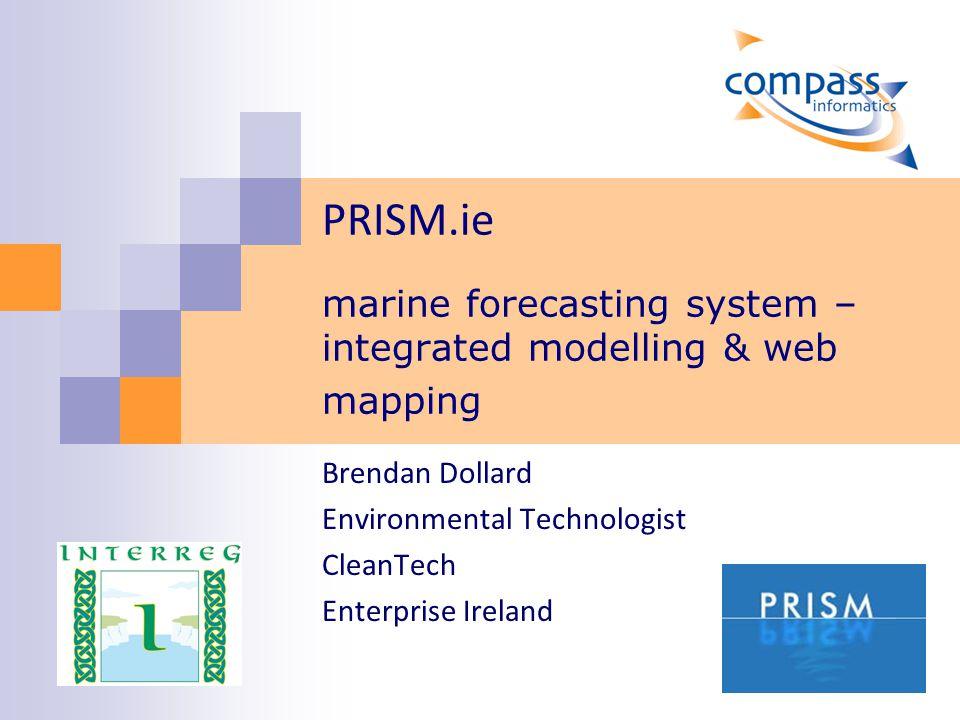 PRISM.ie marine forecasting system – integrated modelling & web mapping Brendan Dollard Environmental Technologist CleanTech Enterprise Ireland