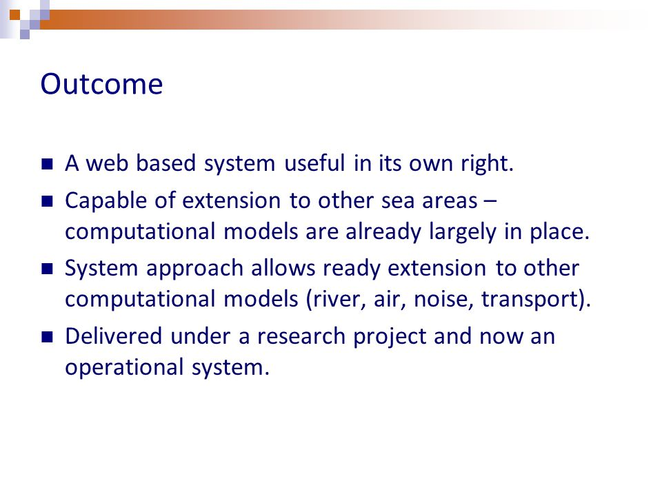 Outcome A web based system useful in its own right. Capable of extension to other sea areas – computational models are already largely in place. Syste