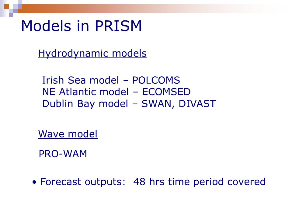 Models in PRISM Irish Sea model – POLCOMS NE Atlantic model – ECOMSED Dublin Bay model – SWAN, DIVAST Forecast outputs: 48 hrs time period covered Hydrodynamic models Wave model PRO-WAM