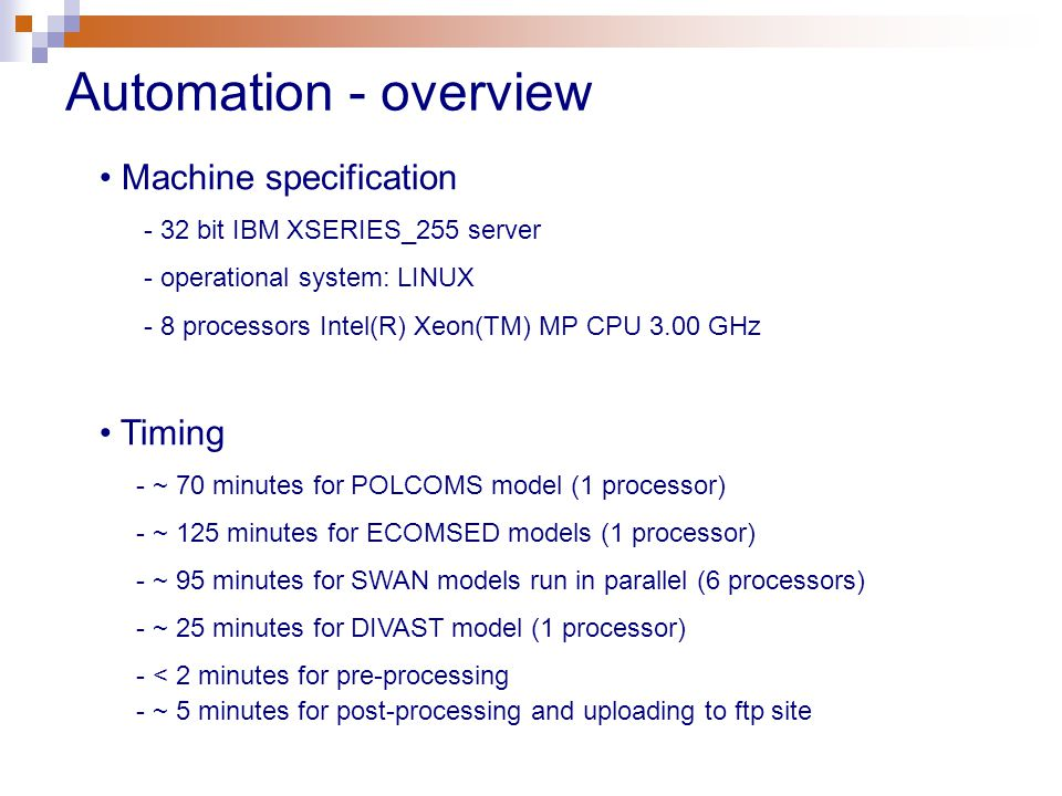 Automation - overview Machine specification - 32 bit IBM XSERIES_255 server - operational system: LINUX - 8 processors Intel(R) Xeon(TM) MP CPU 3.00 GHz Timing - ~ 70 minutes for POLCOMS model (1 processor) - ~ 125 minutes for ECOMSED models (1 processor) - ~ 95 minutes for SWAN models run in parallel (6 processors) - ~ 25 minutes for DIVAST model (1 processor) - < 2 minutes for pre-processing - ~ 5 minutes for post-processing and uploading to ftp site
