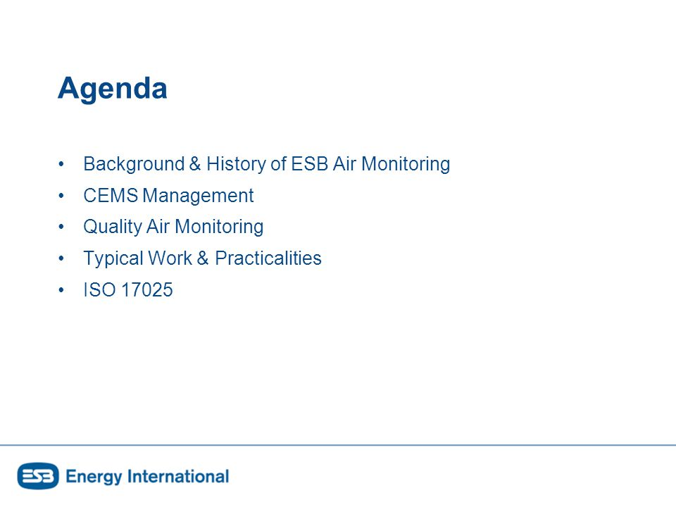 Agenda Background & History of ESB Air Monitoring CEMS Management Quality Air Monitoring Typical Work & Practicalities ISO 17025