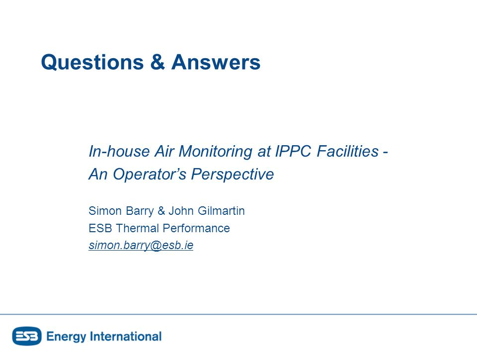 Questions & Answers In-house Air Monitoring at IPPC Facilities - An Operator's Perspective Simon Barry & John Gilmartin ESB Thermal Performance simon.barry@esb.ie