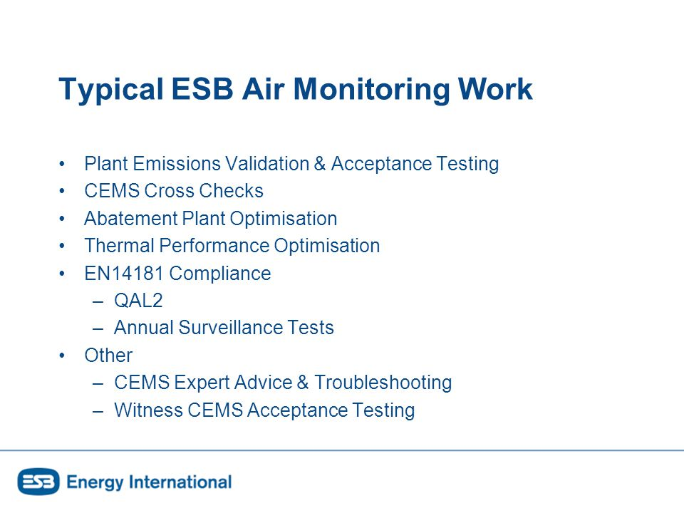Typical ESB Air Monitoring Work Plant Emissions Validation & Acceptance Testing CEMS Cross Checks Abatement Plant Optimisation Thermal Performance Optimisation EN14181 Compliance –QAL2 –Annual Surveillance Tests Other –CEMS Expert Advice & Troubleshooting –Witness CEMS Acceptance Testing