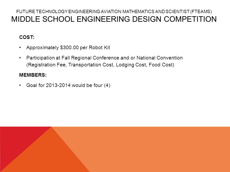 FUTURE TECHNOLOGY ENGINEERING AVIATION MATHEMATICS AND SCIENTIST (FTEAMS) MIDDLE SCHOOL ENGINEERING DESIGN COMPETITION COST: Approximately $300.00 per