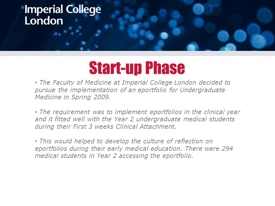 Start-up Phase The Faculty of Medicine at Imperial College London decided to pursue the implementation of an eportfolio for Undergraduate Medicine in Spring 2009.